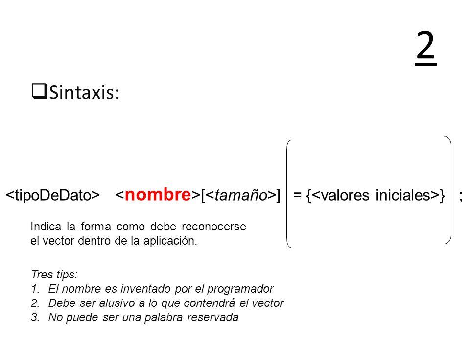 2Sintaxis: <tipoDeDato> <nombre>[<tamaño>] = {<valores iniciales>} ; Indica la forma como debe reconocerse el vector dentro de la aplicación.